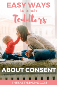 It's never too soon to start teaching toddlers about consent. Here are five great tips on how to begin from The Salty Mamas! #consent #consentforkids #consentfortoddlers #consentforpreschoolers #teachingtoddlersconsent #teachingkidsaboutconsent #howimportantisconsentforkids #consenteducation #educatingkidsaboutconsent #educatingtoddlersaboutconsent #consentandpreschoolers #consentinpreschool #momlife #parenting #adviceforMoms
