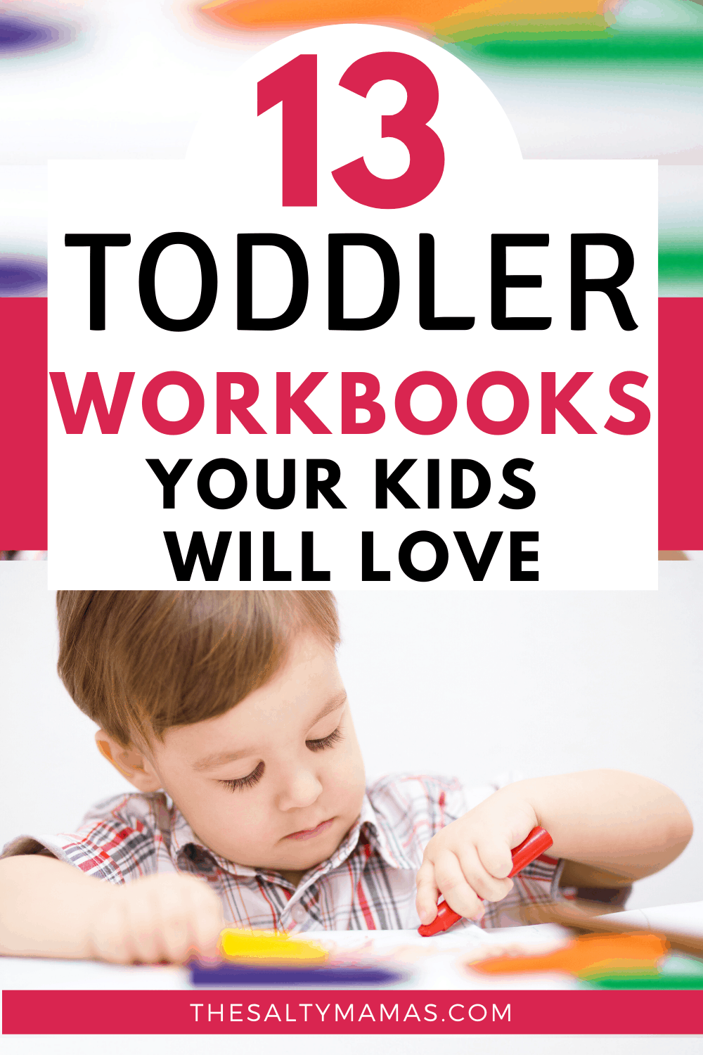 A CHILD WORKING ON A TODDLER WORKBOOK USING CRAYONS; Text overlay: 13 toddler workbooks your kids will love.