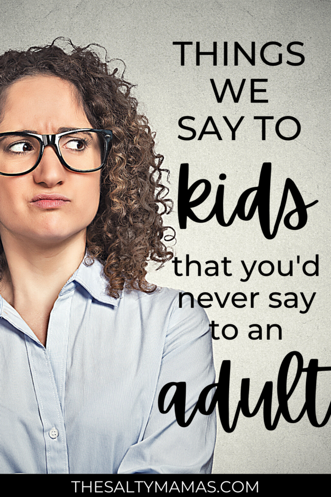 woman giving side eye. text: things we say to kids that you'd never say to an adult